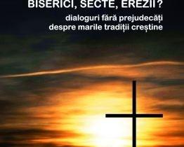 Biserici, secte, erezii? Dialoguri fără prejudecăţi despre marile tradiţii creştine